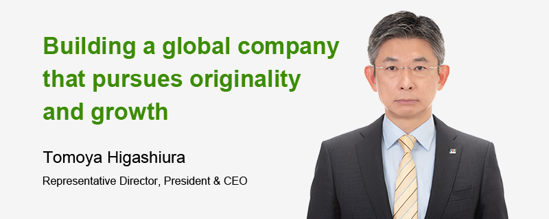 Building a global company that pursues originality and growth Tomoya Higashiura Representative Director, President & CEO